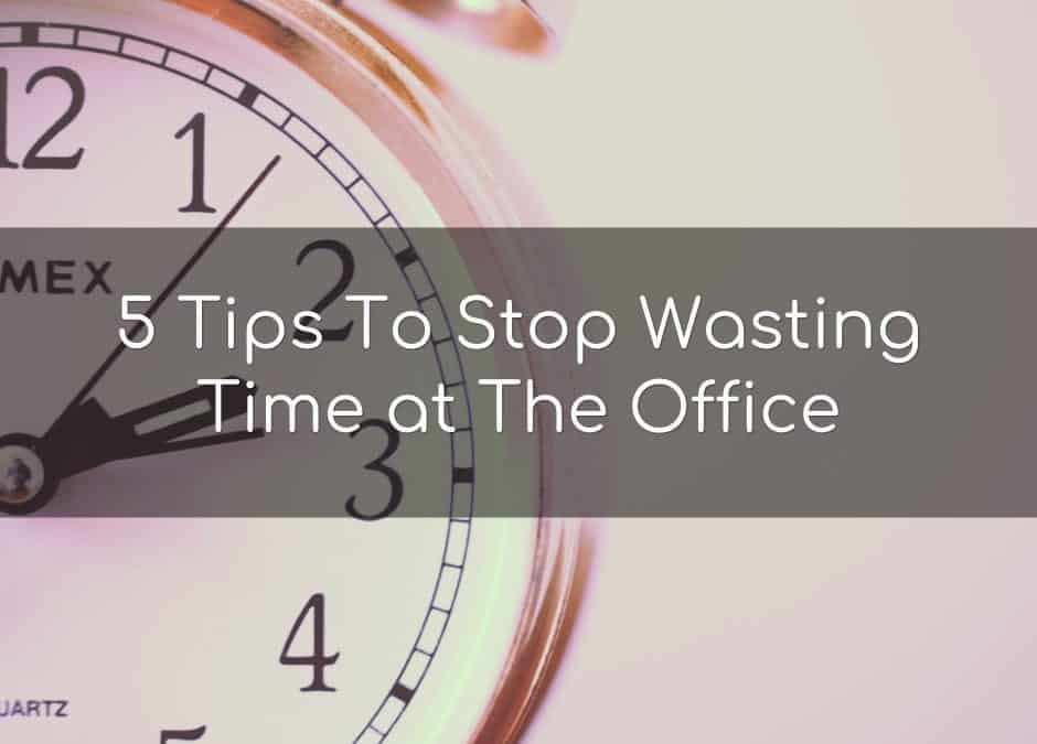 5 tips to stop wasting time at the office